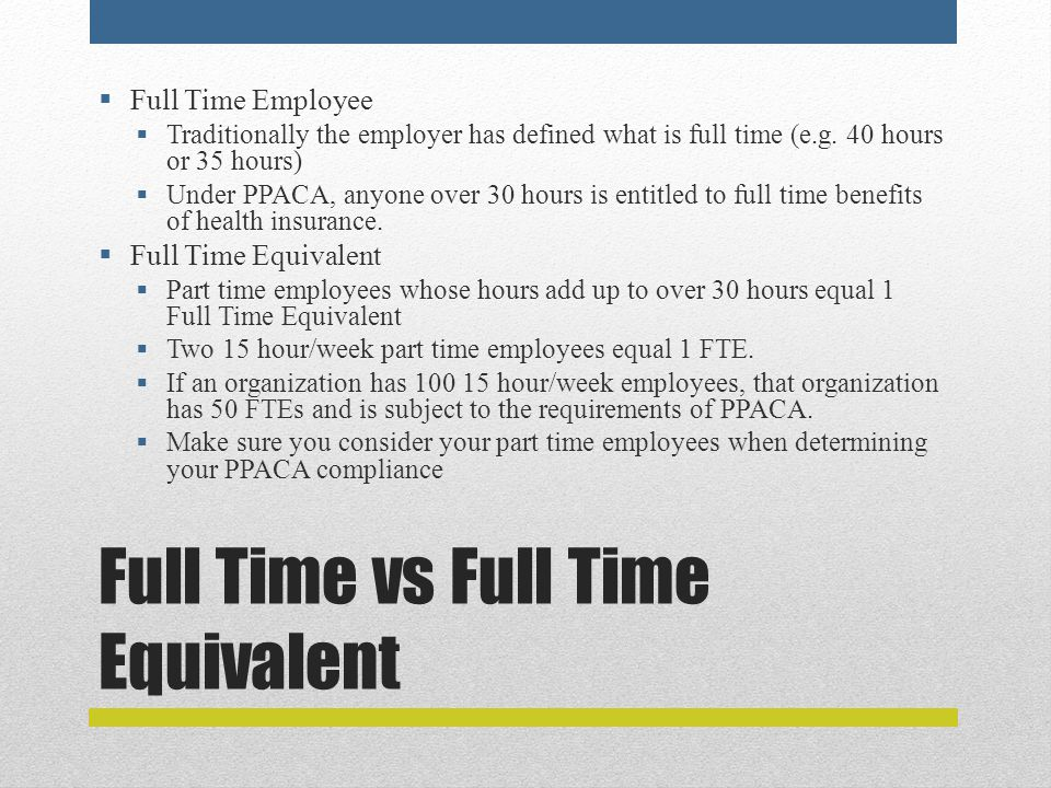 Full Time vs Full Time Equivalent  Full Time Employee  Traditionally the employer has defined what is full time (e.g.