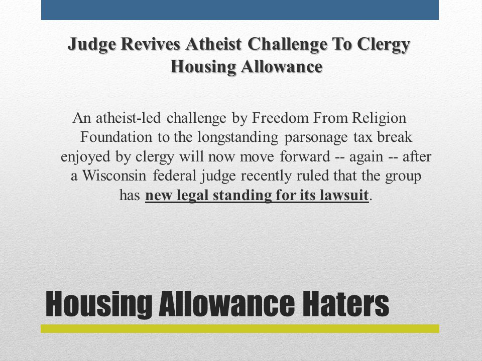 Housing Allowance Haters Judge Revives Atheist Challenge To Clergy Housing Allowance An atheist-led challenge by Freedom From Religion Foundation to the longstanding parsonage tax break enjoyed by clergy will now move forward -- again -- after a Wisconsin federal judge recently ruled that the group has new legal standing for its lawsuit.