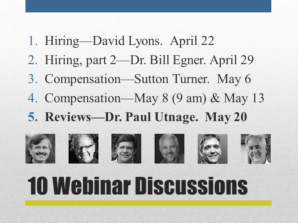 10 Webinar Discussions 1.Hiring—David Lyons. April 22 2.Hiring, part 2—Dr. Bill Egner. April 29 3.Compensation—Sutton Turner. May 6 4.Compensation—May