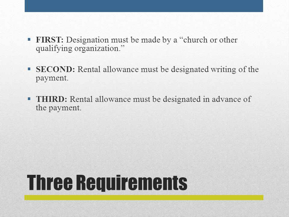"""Three Requirements  FIRST: Designation must be made by a """"church or other qualifying organization.""""  SECOND: Rental allowance must be designated wri"""