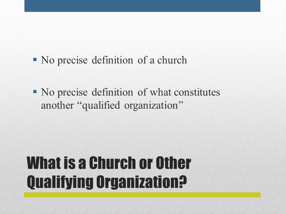 """What is a Church or Other Qualifying Organization?  No precise definition of a church  No precise definition of what constitutes another """"qualified"""