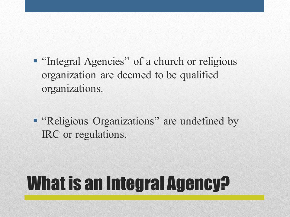 """What is an Integral Agency?  """"Integral Agencies"""" of a church or religious organization are deemed to be qualified organizations.  """"Religious Organiz"""