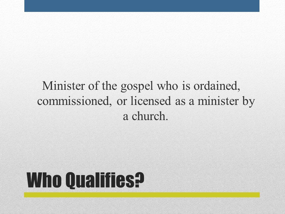 Who Qualifies? Minister of the gospel who is ordained, commissioned, or licensed as a minister by a church.