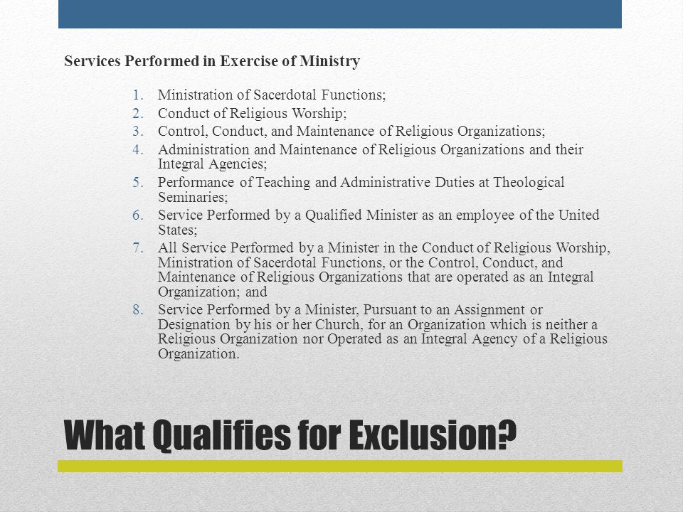 What Qualifies for Exclusion? Services Performed in Exercise of Ministry 1.Ministration of Sacerdotal Functions; 2.Conduct of Religious Worship; 3.Con