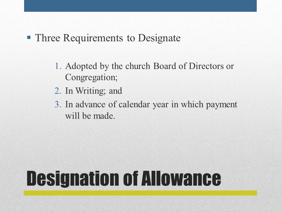 Designation of Allowance  Three Requirements to Designate 1.Adopted by the church Board of Directors or Congregation; 2.In Writing; and 3.In advance of calendar year in which payment will be made.