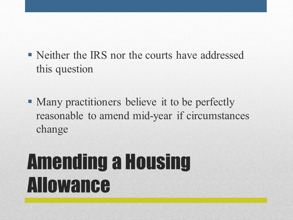Amending a Housing Allowance  Neither the IRS nor the courts have addressed this question  Many practitioners believe it to be perfectly reasonable to amend mid-year if circumstances change