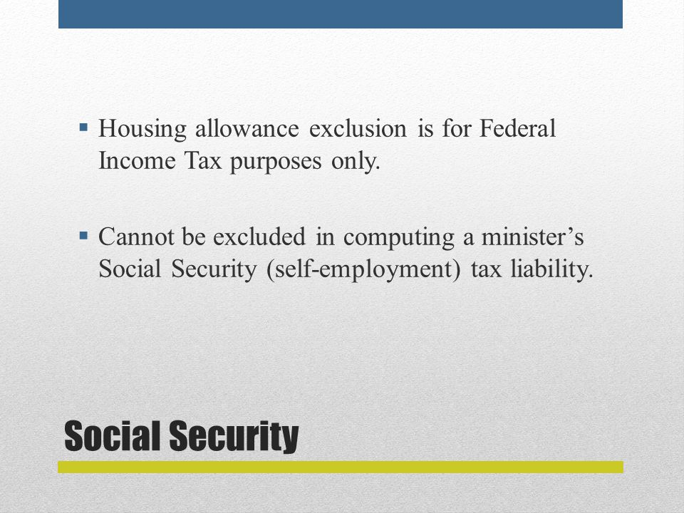 Social Security  Housing allowance exclusion is for Federal Income Tax purposes only.