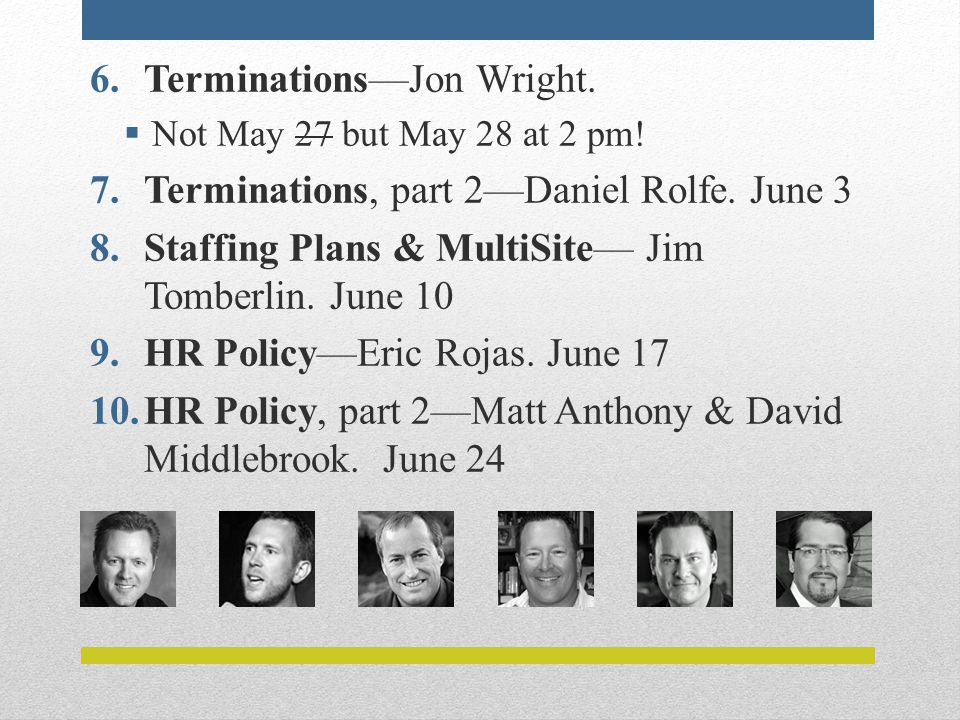 6.Terminations—Jon Wright.  Not May 27 but May 28 at 2 pm! 7.Terminations, part 2—Daniel Rolfe. June 3 8.Staffing Plans & MultiSite— Jim Tomberlin. J