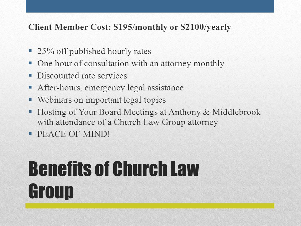 Benefits of Church Law Group Client Member Cost: $195/monthly or $2100/yearly  25% off published hourly rates  One hour of consultation with an attorney monthly  Discounted rate services  After-hours, emergency legal assistance  Webinars on important legal topics  Hosting of Your Board Meetings at Anthony & Middlebrook with attendance of a Church Law Group attorney  PEACE OF MIND!