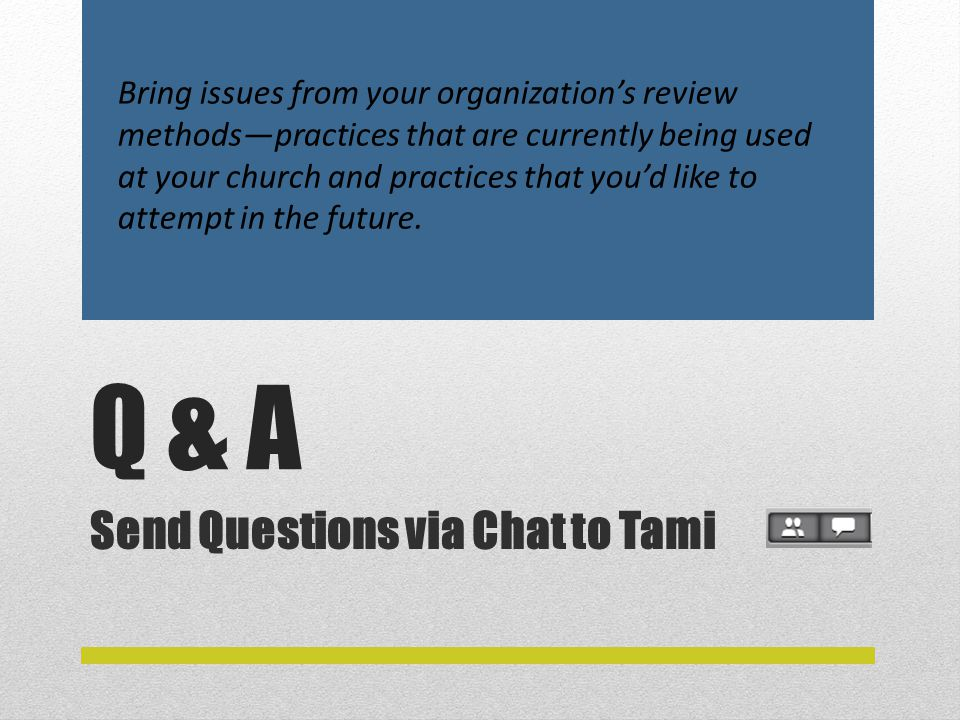 Q & A Send Questions via Chat to Tami Bring issues from your organization's review methods—practices that are currently being used at your church and practices that you'd like to attempt in the future.