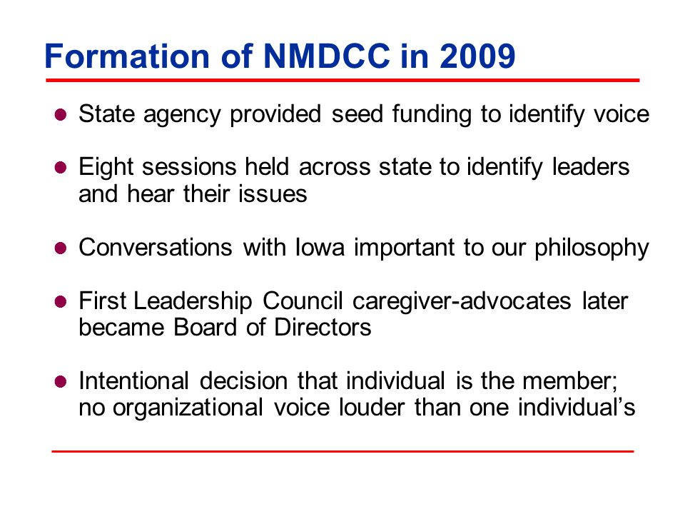 Formation of NMDCC in 2009 State agency provided seed funding to identify voice Eight sessions held across state to identify leaders and hear their issues Conversations with Iowa important to our philosophy First Leadership Council caregiver-advocates later became Board of Directors Intentional decision that individual is the member; no organizational voice louder than one individual's
