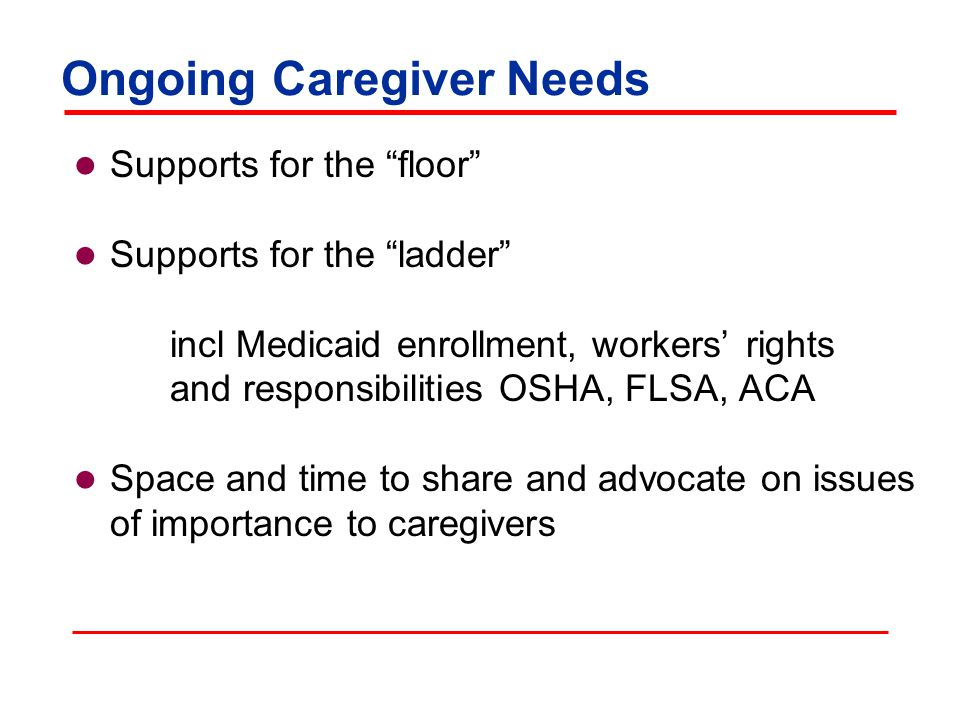 Ongoing Caregiver Needs Supports for the floor Supports for the ladder incl Medicaid enrollment, workers' rights and responsibilities OSHA, FLSA, ACA Space and time to share and advocate on issues of importance to caregivers