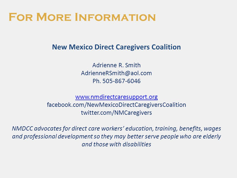 For More Information New Mexico Direct Caregivers Coalition Adrienne R. Smith AdrienneRSmith@aol.com Ph. 505-867-6046 www.nmdirectcaresupport.org face