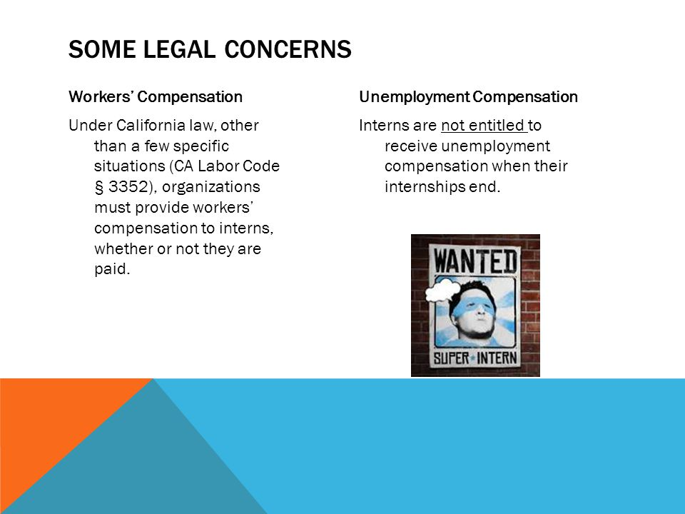 Workers' Compensation Under California law, other than a few specific situations (CA Labor Code § 3352), organizations must provide workers' compensation to interns, whether or not they are paid.