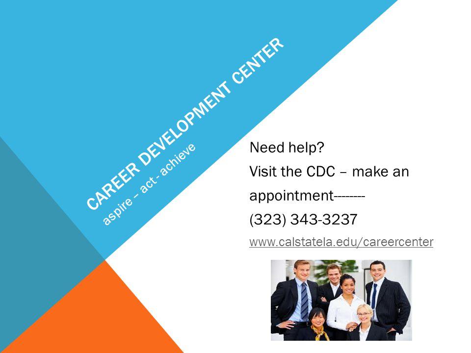 CAREER DEVELOPMENT CENTER Need help? Visit the CDC – make an appointment-------- (323) 343-3237 www.calstatela.edu/careercenter aspire – act - achieve
