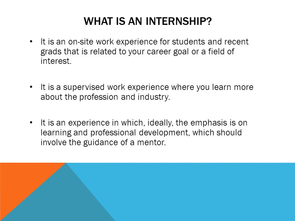 WHAT IS AN INTERNSHIP? It is an on-site work experience for students and recent grads that is related to your career goal or a field of interest. It i