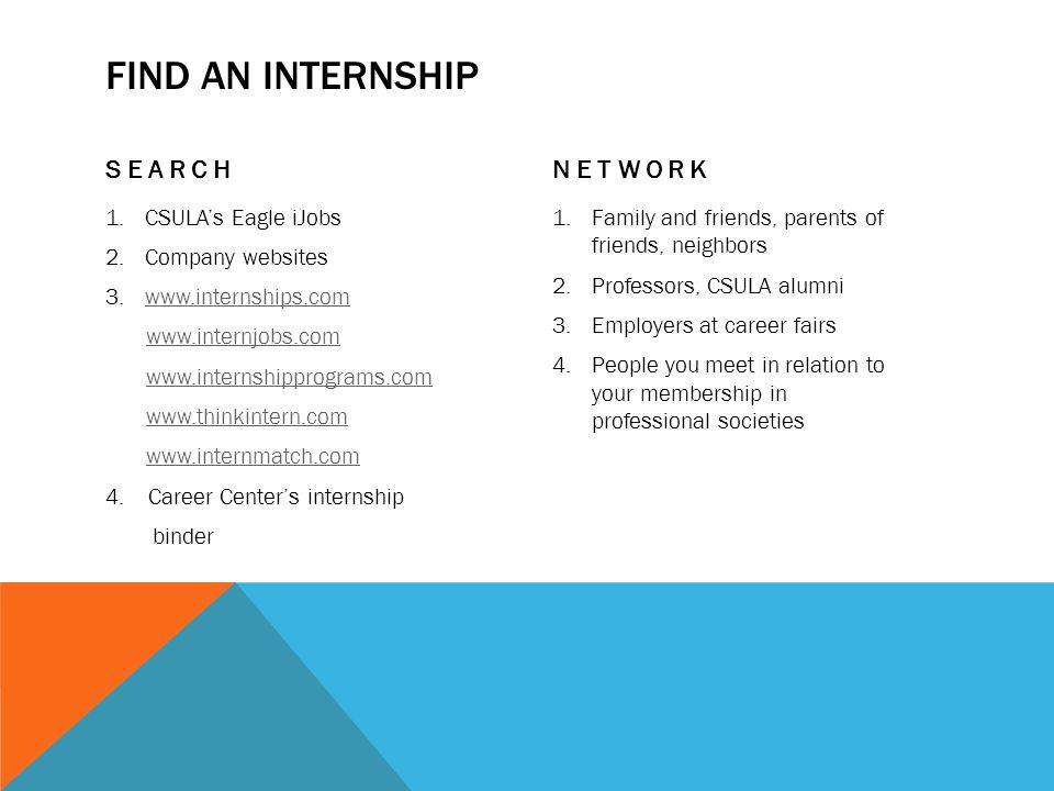 FIND AN INTERNSHIP SEARCH 1.CSULA's Eagle iJobs 2.Company websites 3.www.internships.comwww.internships.com www.internjobs.com www.internshipprograms.