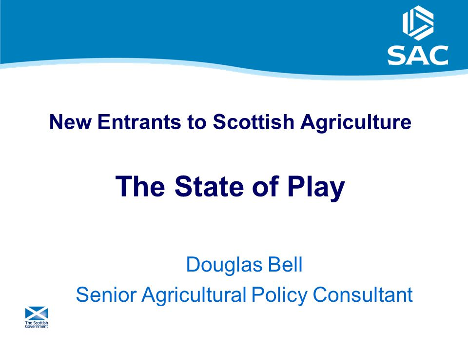 1 New Entrants to Scottish Agriculture The State of Play Douglas Bell Senior Agricultural Policy Consultant