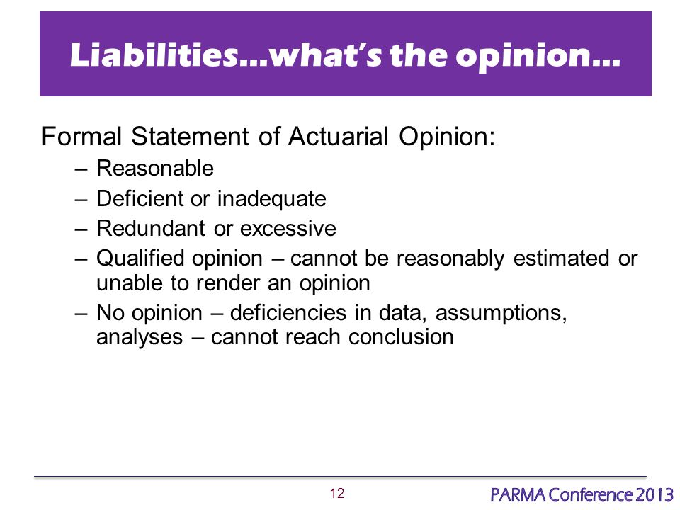 12 Liabilities…what's the opinion… Formal Statement of Actuarial Opinion: –Reasonable –Deficient or inadequate –Redundant or excessive –Qualified opinion – cannot be reasonably estimated or unable to render an opinion –No opinion – deficiencies in data, assumptions, analyses – cannot reach conclusion