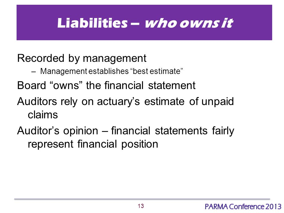 13 Liabilities – who owns it Recorded by management –Management establishes best estimate Board owns the financial statement Auditors rely on actuary's estimate of unpaid claims Auditor's opinion – financial statements fairly represent financial position