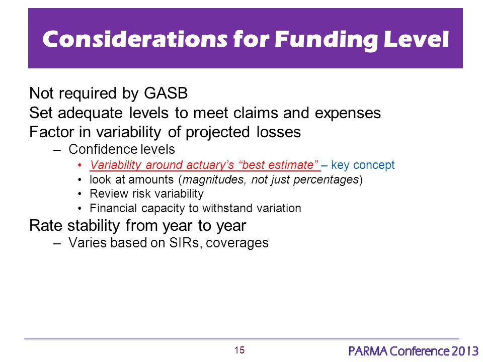 15 Considerations for Funding Level Not required by GASB Set adequate levels to meet claims and expenses Factor in variability of projected losses –Confidence levels Variability around actuary's best estimate – key concept look at amounts (magnitudes, not just percentages) Review risk variability Financial capacity to withstand variation Rate stability from year to year –Varies based on SIRs, coverages