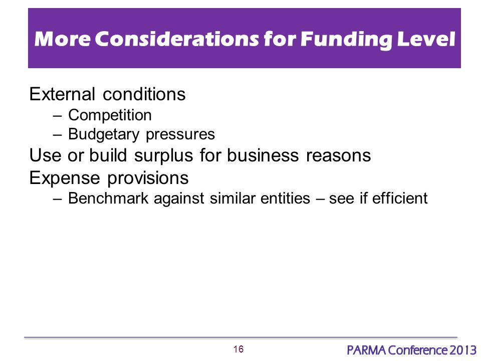 16 More Considerations for Funding Level External conditions –Competition –Budgetary pressures Use or build surplus for business reasons Expense provisions –Benchmark against similar entities – see if efficient