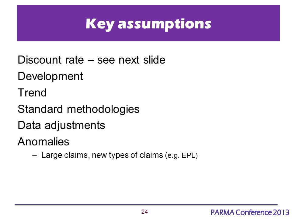 24 Key assumptions Discount rate – see next slide Development Trend Standard methodologies Data adjustments Anomalies –Large claims, new types of claims ( e.g.