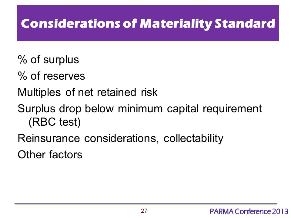 27 Considerations of Materiality Standard % of surplus % of reserves Multiples of net retained risk Surplus drop below minimum capital requirement (RBC test) Reinsurance considerations, collectability Other factors