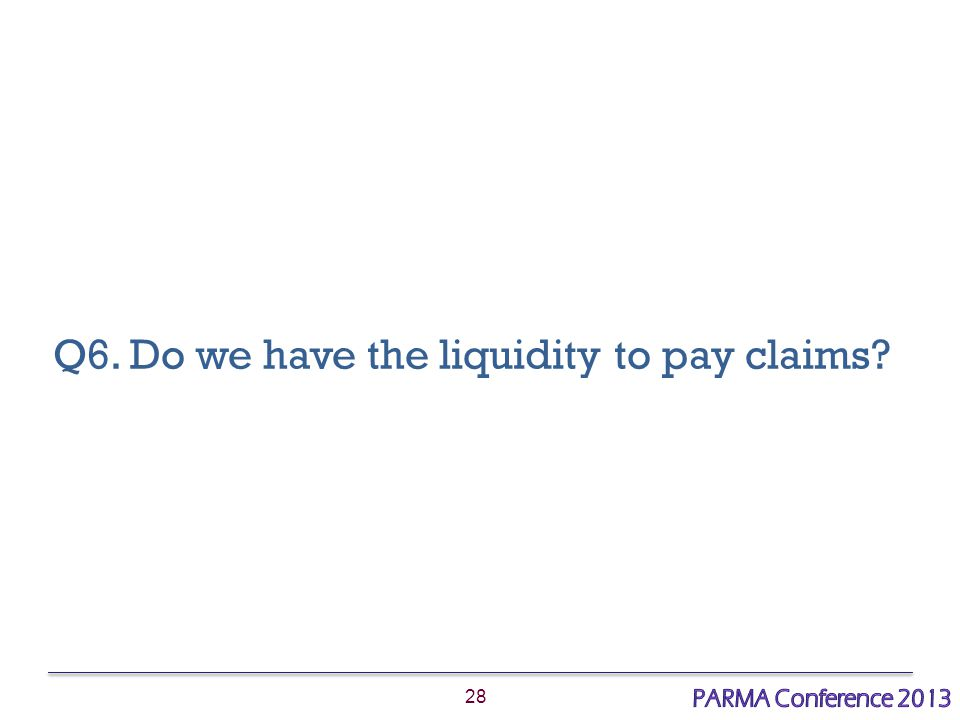28 Q6. Do we have the liquidity to pay claims