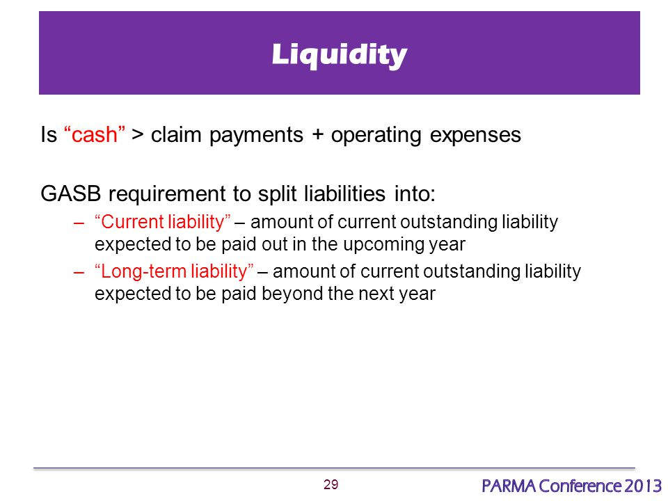 29 Liquidity Is cash > claim payments + operating expenses GASB requirement to split liabilities into: – Current liability – amount of current outstanding liability expected to be paid out in the upcoming year – Long-term liability – amount of current outstanding liability expected to be paid beyond the next year