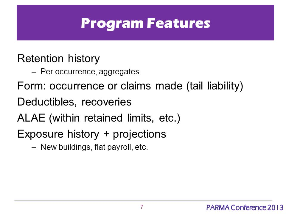 7 Program Features Retention history –Per occurrence, aggregates Form: occurrence or claims made (tail liability) Deductibles, recoveries ALAE (within retained limits, etc.) Exposure history + projections –New buildings, flat payroll, etc.