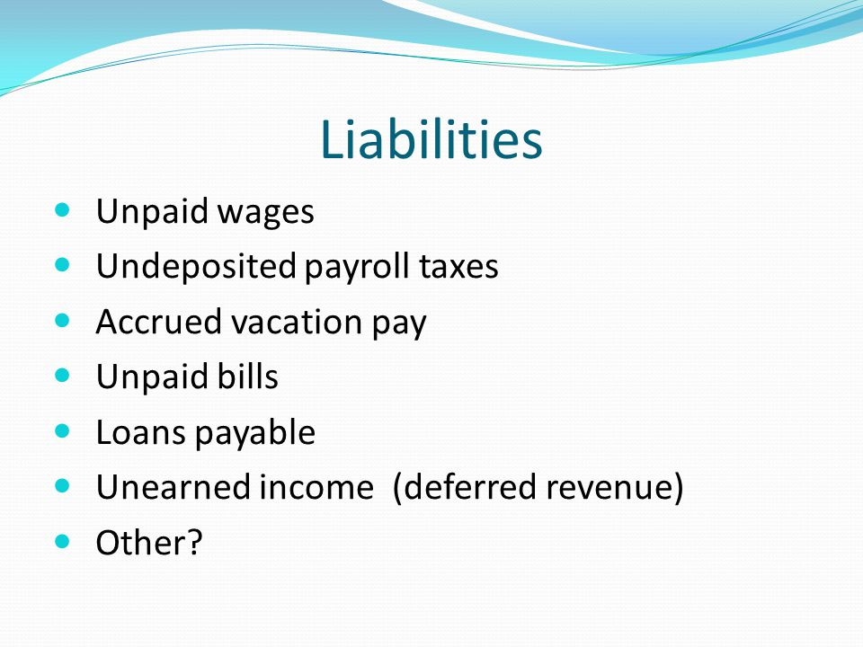Liabilities Unpaid wages Undeposited payroll taxes Accrued vacation pay Unpaid bills Loans payable Unearned income (deferred revenue) Other?