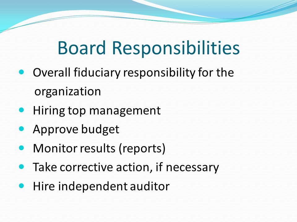 Board Responsibilities Overall fiduciary responsibility for the organization Hiring top management Approve budget Monitor results (reports) Take corrective action, if necessary Hire independent auditor