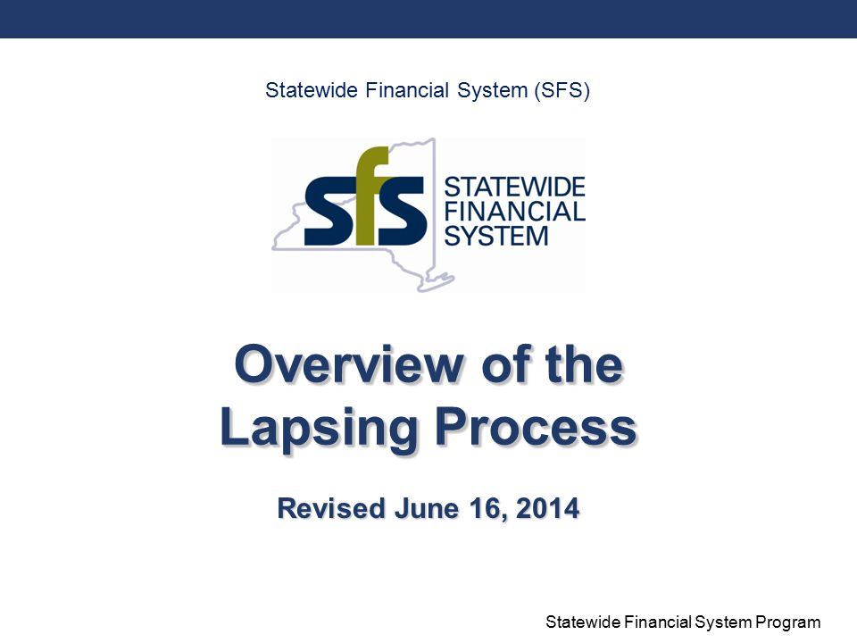 Statewide Financial System Program Overview of the Lapsing Process Revised June 16, 2014 Statewide Financial System (SFS)