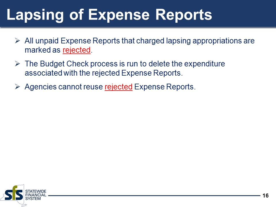16 Lapsing of Expense Reports  All unpaid Expense Reports that charged lapsing appropriations are marked as rejected.  The Budget Check process is r