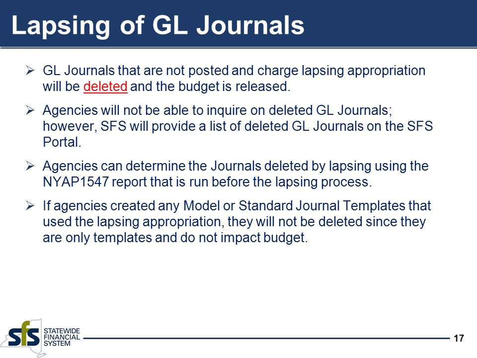 17 Lapsing of GL Journals  GL Journals that are not posted and charge lapsing appropriation will be deleted and the budget is released.  Agencies wi