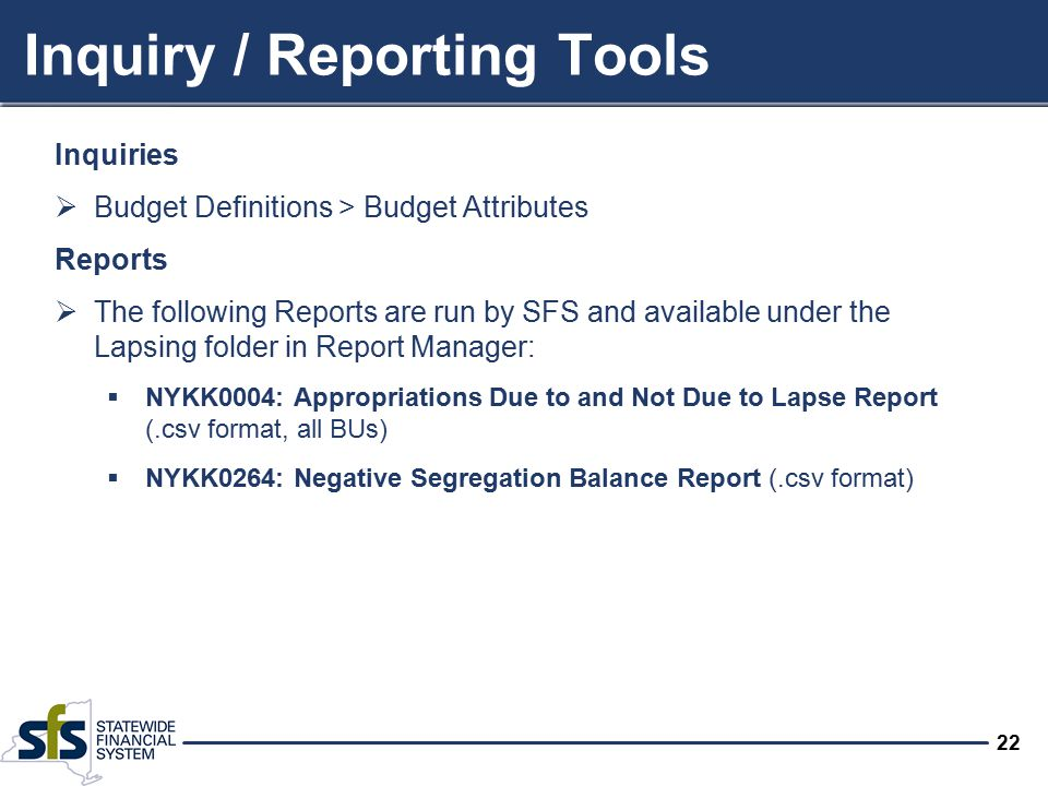 22 Inquiry / Reporting Tools Inquiries  Budget Definitions > Budget Attributes Reports  The following Reports are run by SFS and available under the Lapsing folder in Report Manager:  NYKK0004: Appropriations Due to and Not Due to Lapse Report (.csv format, all BUs)  NYKK0264: Negative Segregation Balance Report (.csv format)