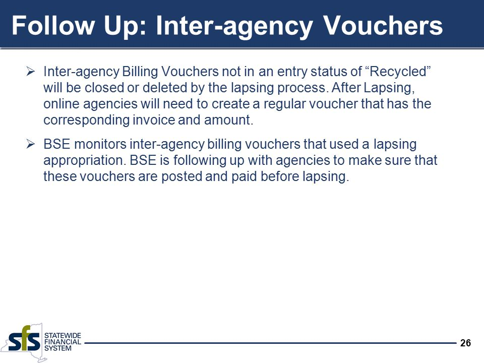 26 Follow Up: Inter-agency Vouchers  Inter-agency Billing Vouchers not in an entry status of Recycled will be closed or deleted by the lapsing process.