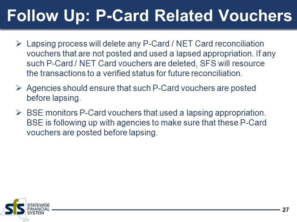 27 Follow Up: P-Card Related Vouchers  Lapsing process will delete any P-Card / NET Card reconciliation vouchers that are not posted and used a lapsed appropriation.