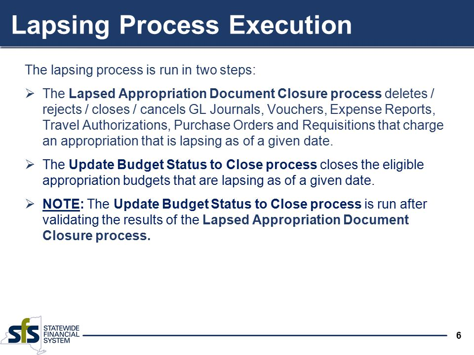 6 The lapsing process is run in two steps:  The Lapsed Appropriation Document Closure process deletes / rejects / closes / cancels GL Journals, Vouchers, Expense Reports, Travel Authorizations, Purchase Orders and Requisitions that charge an appropriation that is lapsing as of a given date.