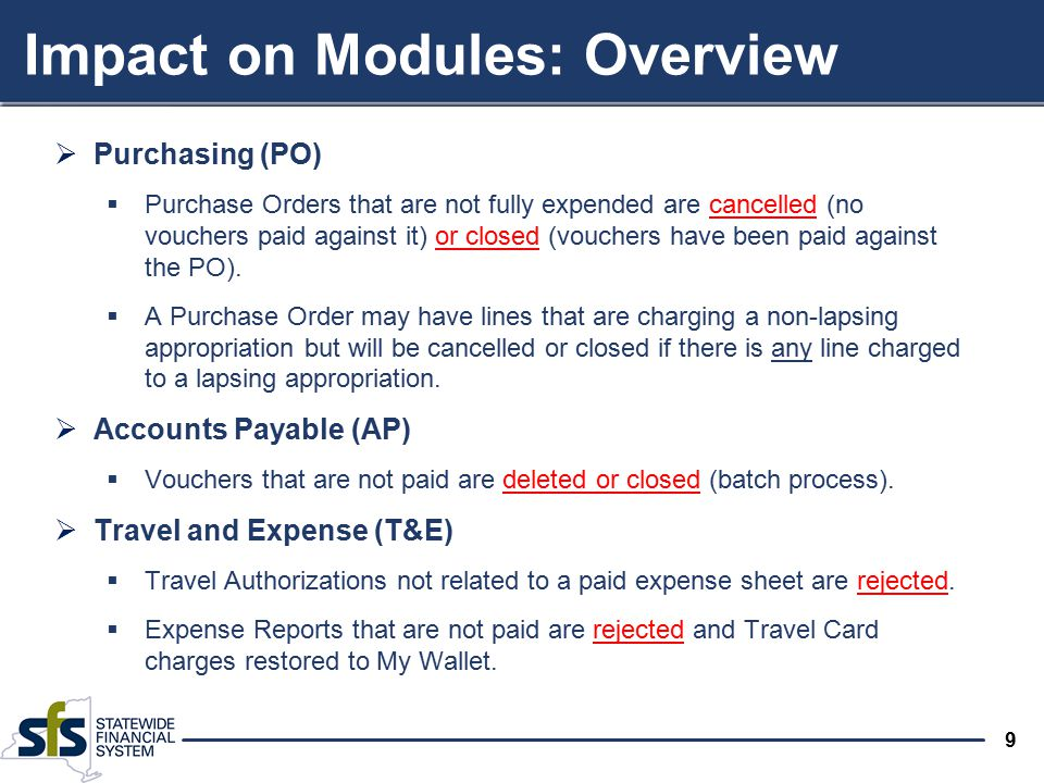 9 Impact on Modules: Overview  Purchasing (PO)  Purchase Orders that are not fully expended are cancelled (no vouchers paid against it) or closed (v