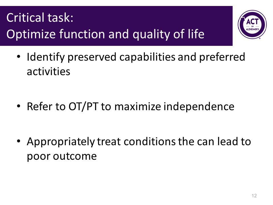 Critical task: Optimize function and quality of life Identify preserved capabilities and preferred activities Refer to OT/PT to maximize independence Appropriately treat conditions the can lead to poor outcome 12