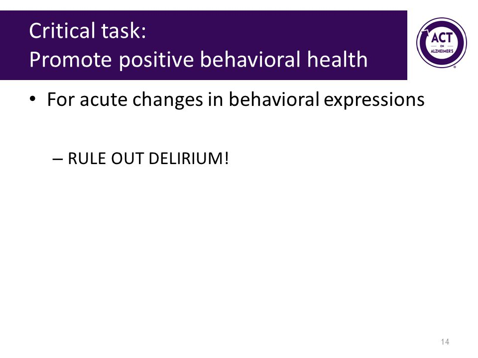 Critical task: Promote positive behavioral health For acute changes in behavioral expressions – RULE OUT DELIRIUM.