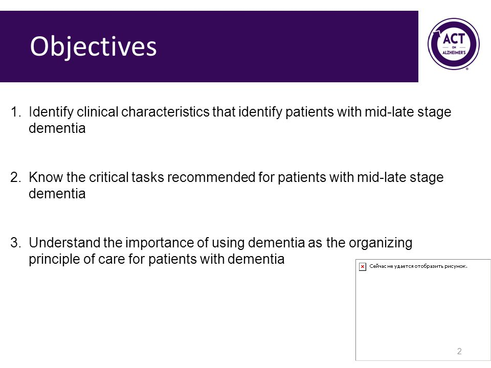 Objectives 2 1.Identify clinical characteristics that identify patients with mid-late stage dementia 2.Know the critical tasks recommended for patients with mid-late stage dementia 3.Understand the importance of using dementia as the organizing principle of care for patients with dementia