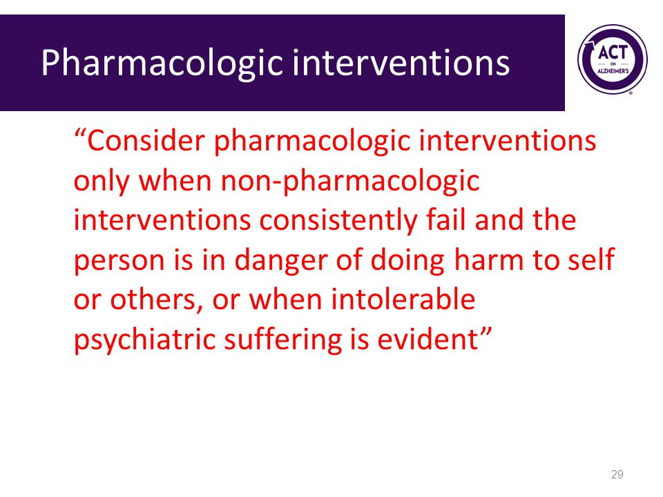 Pharmacologic interventions Consider pharmacologic interventions only when non-pharmacologic interventions consistently fail and the person is in danger of doing harm to self or others, or when intolerable psychiatric suffering is evident 29