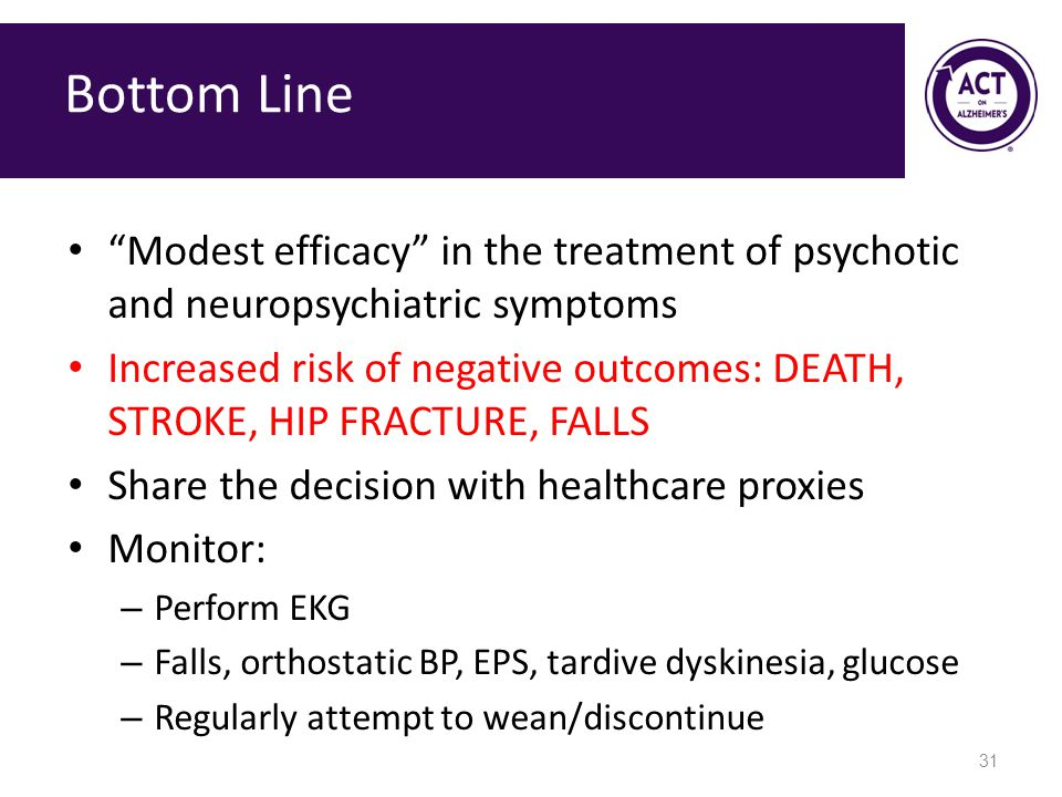 Bottom Line Modest efficacy in the treatment of psychotic and neuropsychiatric symptoms Increased risk of negative outcomes: DEATH, STROKE, HIP FRACTURE, FALLS Share the decision with healthcare proxies Monitor: – Perform EKG – Falls, orthostatic BP, EPS, tardive dyskinesia, glucose – Regularly attempt to wean/discontinue 31