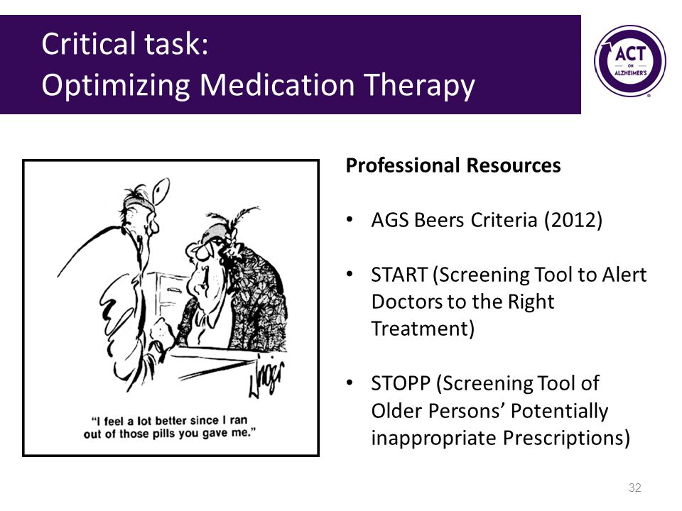 Critical task: Optimizing Medication Therapy 32 Professional Resources AGS Beers Criteria (2012) START (Screening Tool to Alert Doctors to the Right Treatment) STOPP (Screening Tool of Older Persons' Potentially inappropriate Prescriptions)