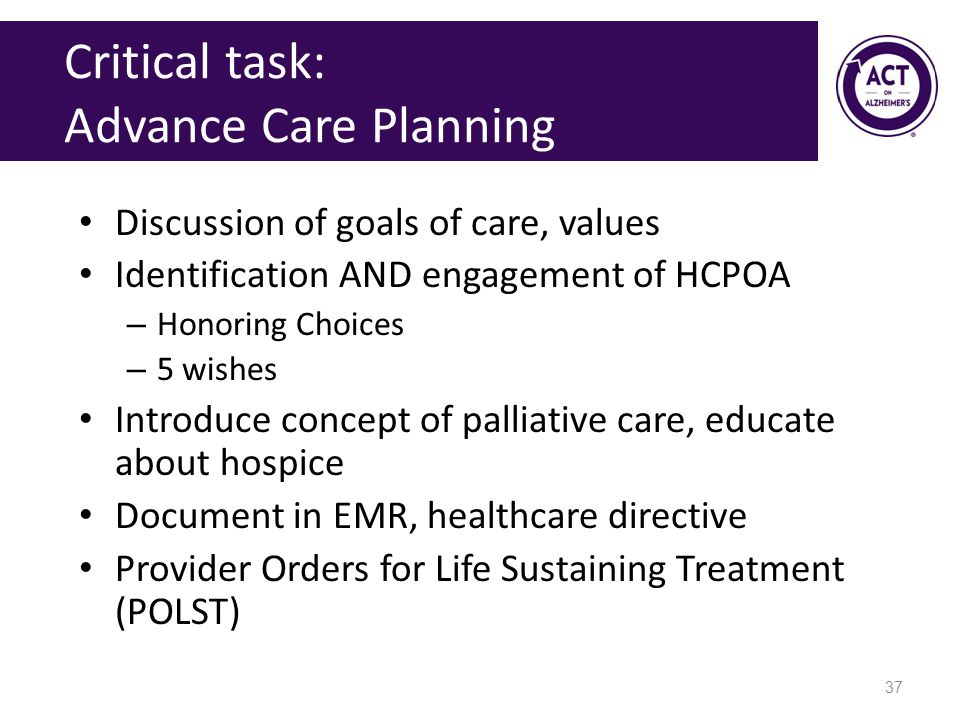 Critical task: Advance Care Planning Discussion of goals of care, values Identification AND engagement of HCPOA – Honoring Choices – 5 wishes Introduce concept of palliative care, educate about hospice Document in EMR, healthcare directive Provider Orders for Life Sustaining Treatment (POLST) 37