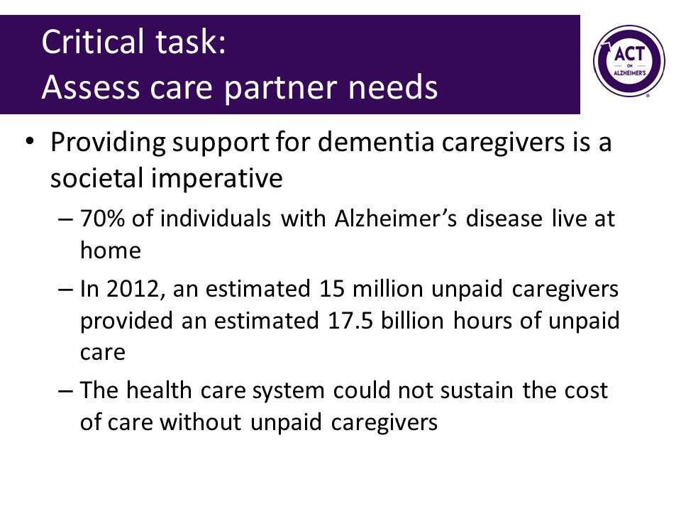 Critical task: Assess care partner needs Providing support for dementia caregivers is a societal imperative – 70% of individuals with Alzheimer's disease live at home – In 2012, an estimated 15 million unpaid caregivers provided an estimated 17.5 billion hours of unpaid care – The health care system could not sustain the cost of care without unpaid caregivers