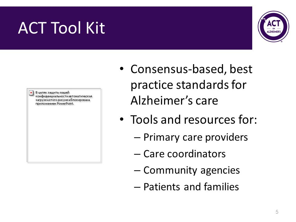 ACT Tool Kit Consensus-based, best practice standards for Alzheimer's care Tools and resources for: – Primary care providers – Care coordinators – Community agencies – Patients and families 5